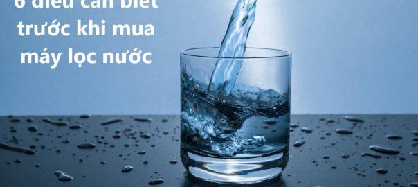 6 điều cần biết trước khi mua máy lọc nước